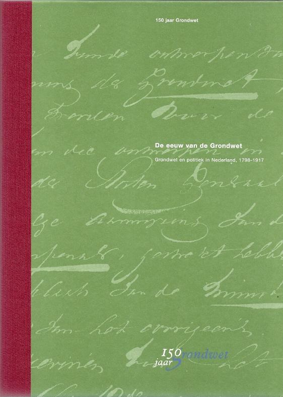 De eeuw van de Grondwet. Grondwet en politiek in Nederland, 1798-1917. 150 jaar Grondwet